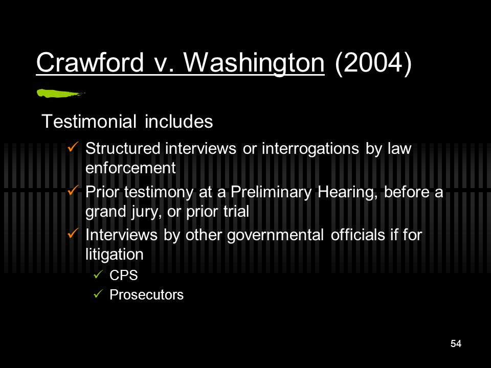 54 Crawford v. Washington (2004) Testimonial includes Structured interviews or interrogations by law enforcement Prior testimony at a Preliminary Hear