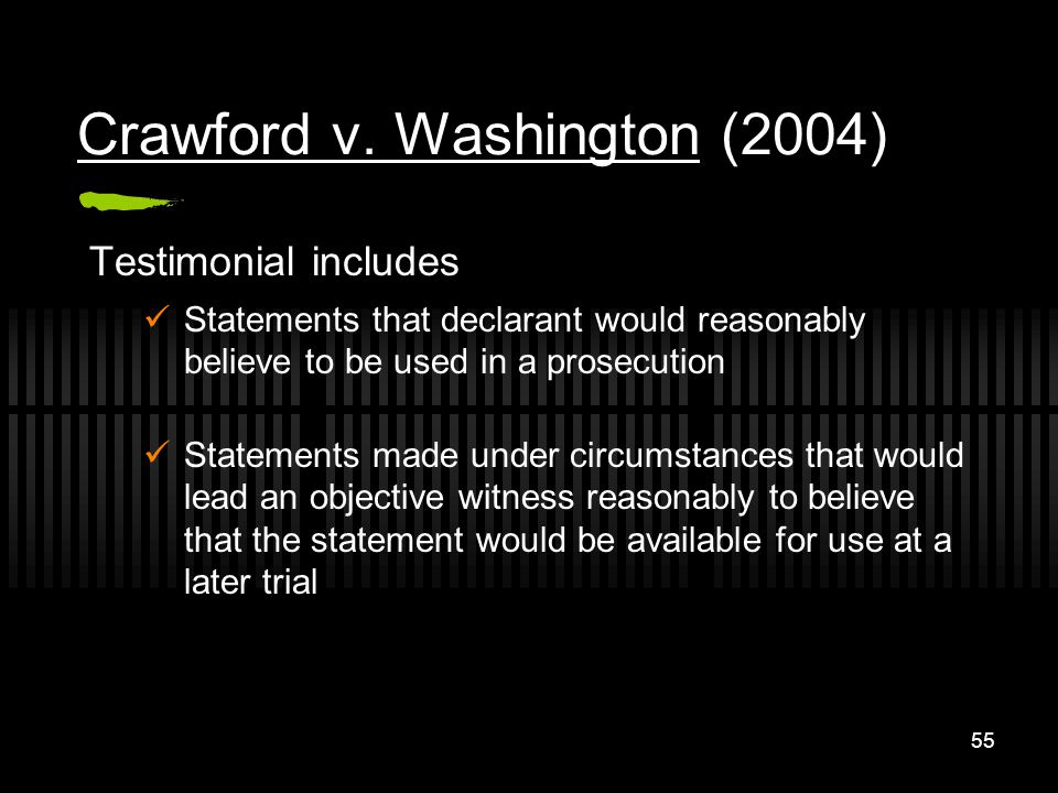 55 Crawford v. Washington (2004) Testimonial includes Statements that declarant would reasonably believe to be used in a prosecution Statements made u