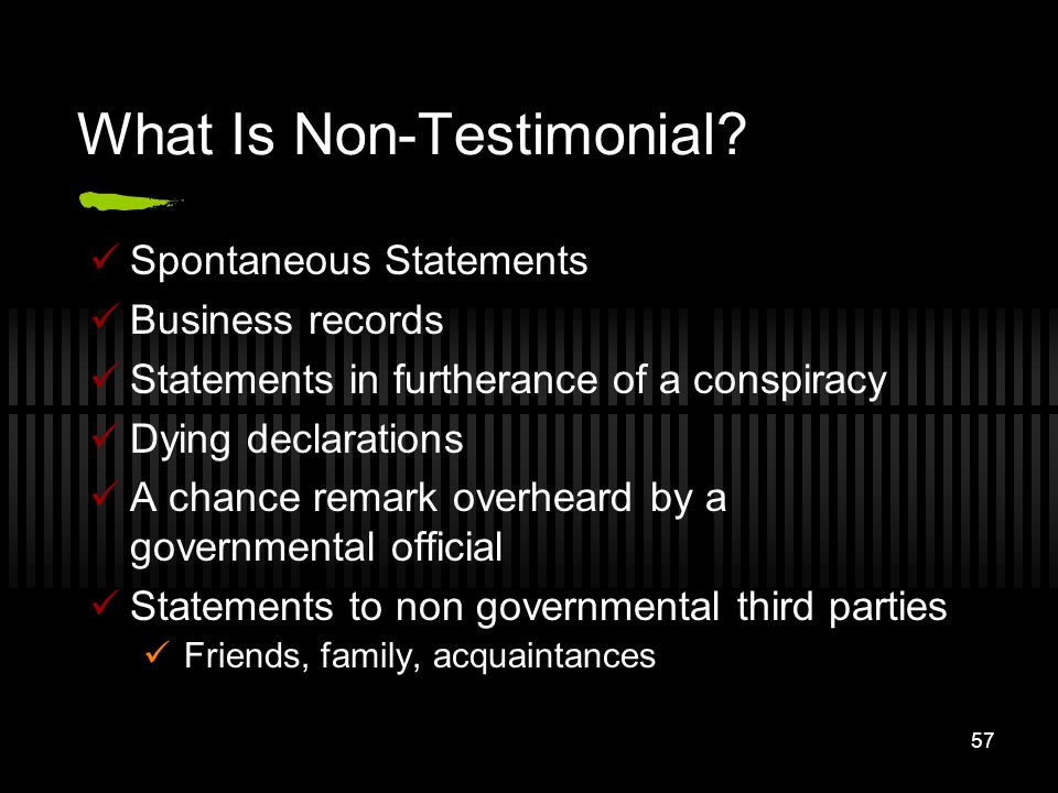 57 What Is Non-Testimonial? Spontaneous Statements Business records Statements in furtherance of a conspiracy Dying declarations A chance remark overh