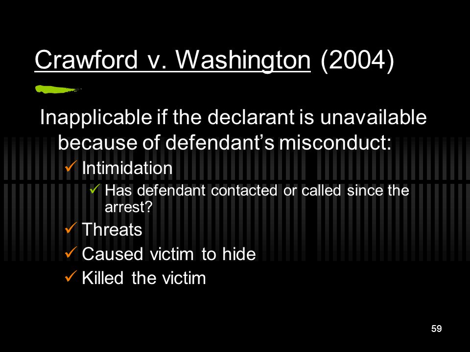 59 Crawford v. Washington (2004) Inapplicable if the declarant is unavailable because of defendants misconduct: Intimidation Has defendant contacted o