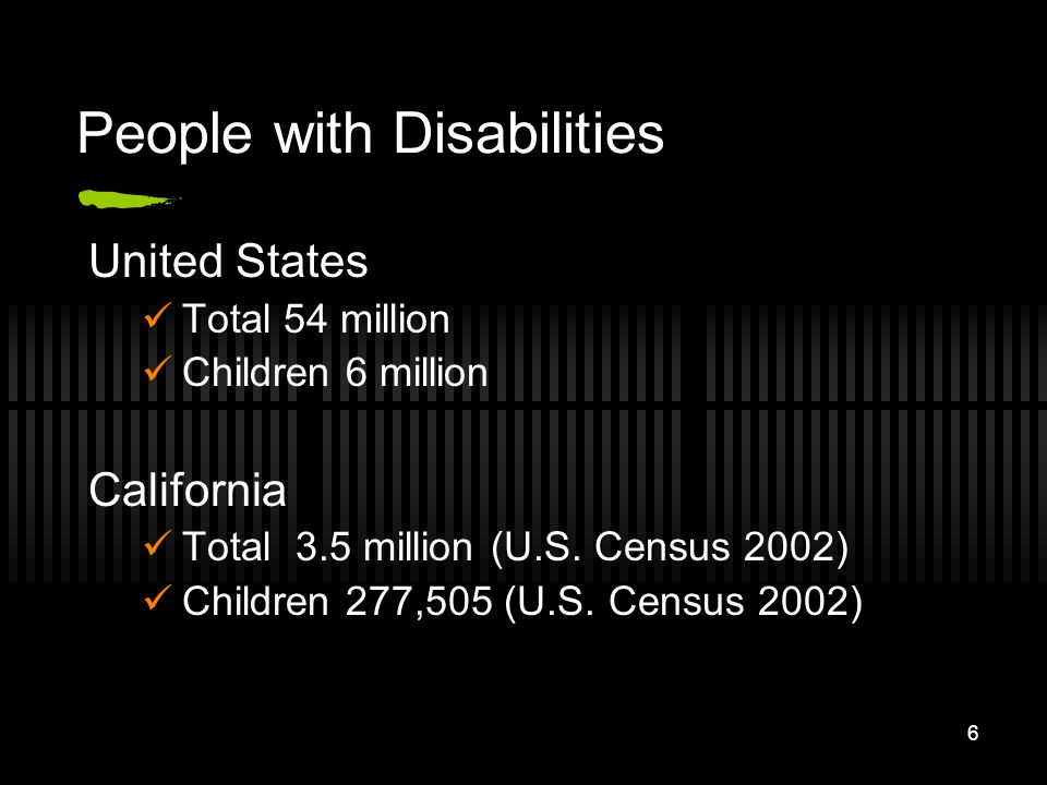 6 People with Disabilities United States Total 54 million Children 6 million California Total 3.5 million (U.S. Census 2002) Children 277,505 (U.S. Ce