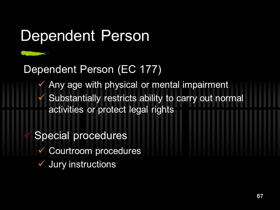 67 Dependent Person Dependent Person (EC 177) Any age with physical or mental impairment Substantially restricts ability to carry out normal activitie