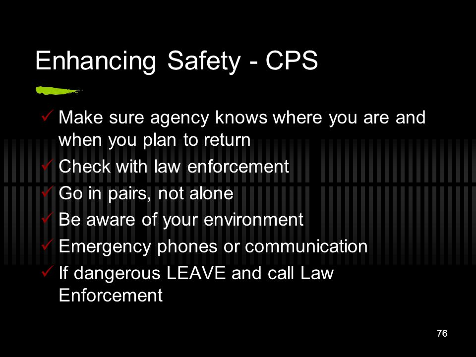 76 Enhancing Safety - CPS Make sure agency knows where you are and when you plan to return Check with law enforcement Go in pairs, not alone Be aware