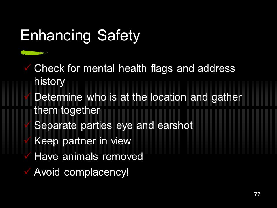 77 Enhancing Safety Check for mental health flags and address history Determine who is at the location and gather them together Separate parties eye a