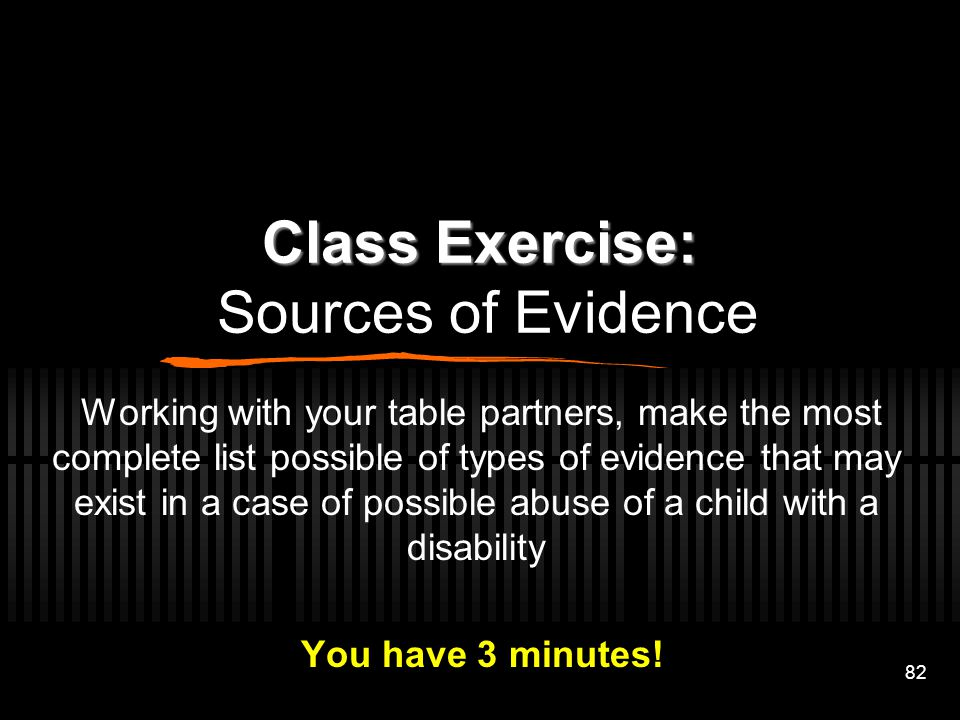 82 Class Exercise: Class Exercise: Sources of Evidence Working with your table partners, make the most complete list possible of types of evidence tha