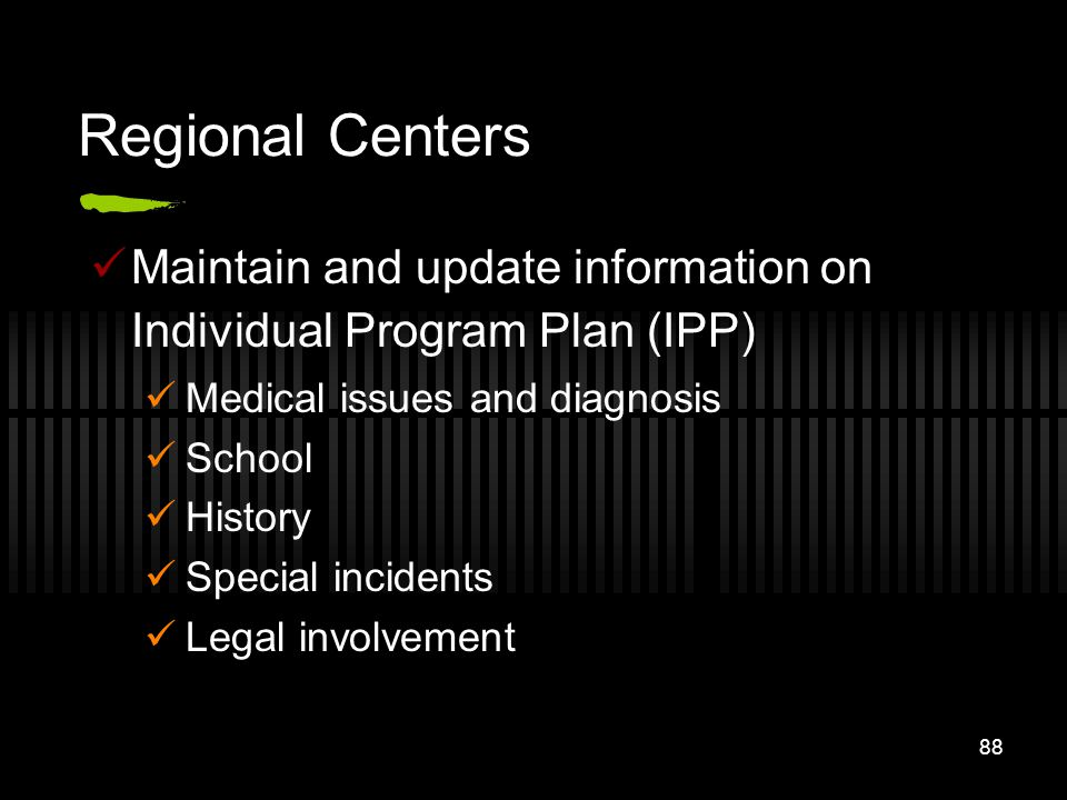 88 Regional Centers Maintain and update information on Individual Program Plan (IPP) Medical issues and diagnosis School History Special incidents Leg