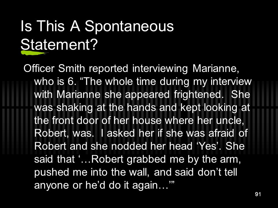 91 Officer Smith reported interviewing Marianne, who is 6. The whole time during my interview with Marianne she appeared frightened. She was shaking a