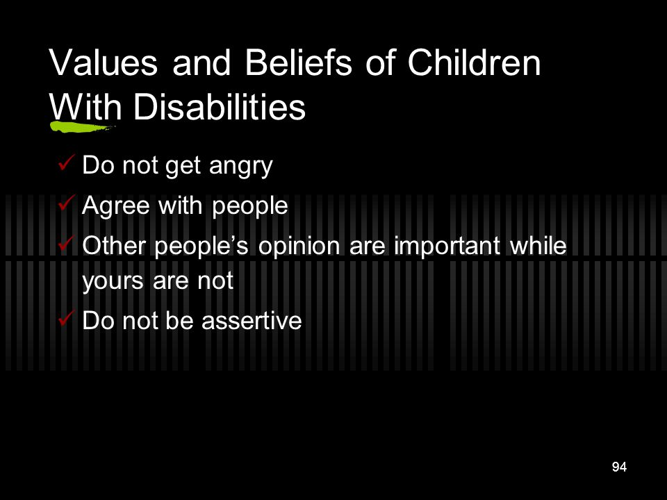 94 Values and Beliefs of Children With Disabilities Do not get angry Agree with people Other peoples opinion are important while yours are not Do not
