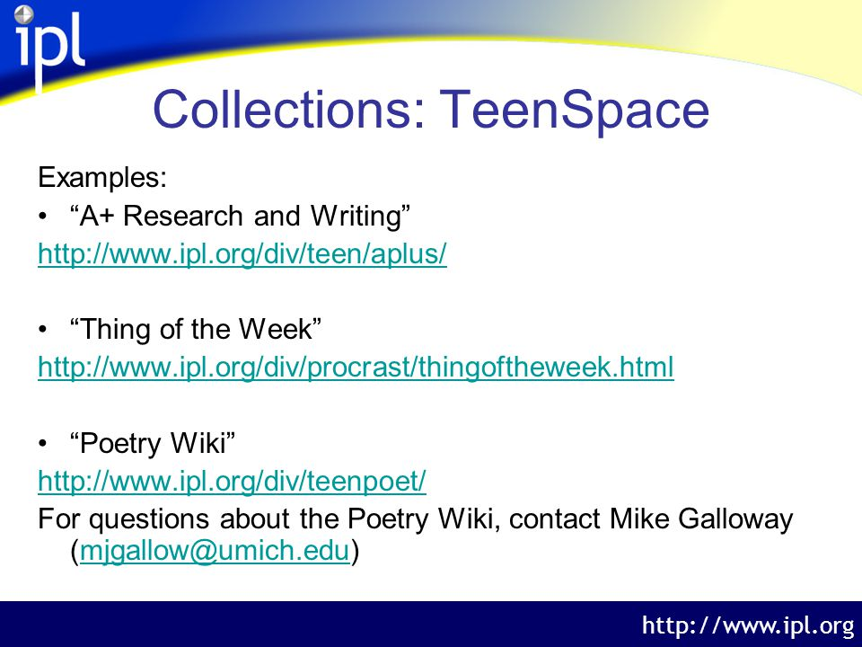 The Internet Public Library http://www.ipl.org Collections: TeenSpace Examples: A+ Research and Writing http://www.ipl.org/div/teen/aplus/ Thing of the Week http://www.ipl.org/div/procrast/thingoftheweek.html Poetry Wiki http://www.ipl.org/div/teenpoet/ For questions about the Poetry Wiki, contact Mike Galloway (mjgallow@umich.edu)mjgallow@umich.edu