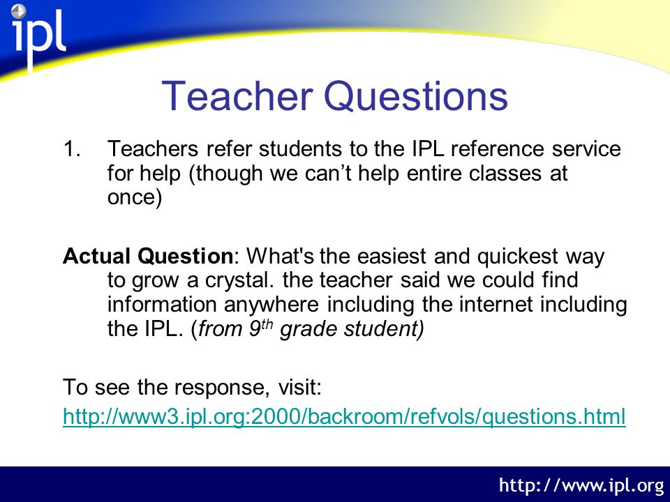 The Internet Public Library http://www.ipl.org Teacher Questions 1.Teachers refer students to the IPL reference service for help (though we cant help entire classes at once) Actual Question: What s the easiest and quickest way to grow a crystal.