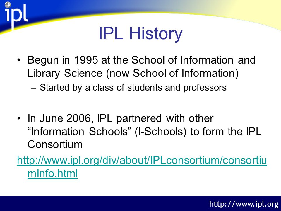 The Internet Public Library http://www.ipl.org IPL History Begun in 1995 at the School of Information and Library Science (now School of Information) –Started by a class of students and professors In June 2006, IPL partnered with other Information Schools (I-Schools) to form the IPL Consortium http://www.ipl.org/div/about/IPLconsortium/consortiu mInfo.html