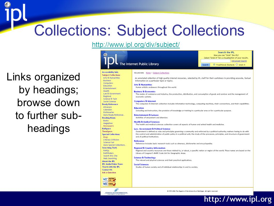 The Internet Public Library http://www.ipl.org Collections: Subject Collections Links organized by headings; browse down to further sub- headings http://www.ipl.org/div/subject/