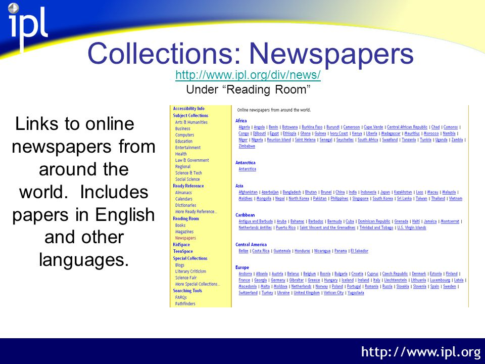 The Internet Public Library http://www.ipl.org Collections: Newspapers Examples: Michigan (under United States) http://www.ipl.org/div/news/browse/US.70 07520/ Pakistan (under Asia) http://www.ipl.org/div/news/browse/PK/