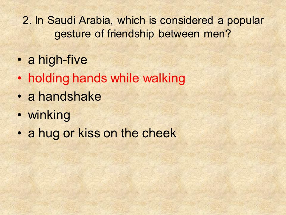 2. In Saudi Arabia, which is considered a popular gesture of friendship between men? a high-five holding hands while walking a handshake winking a hug