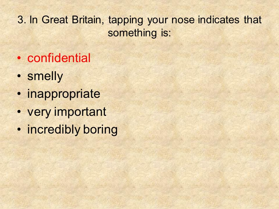 3. In Great Britain, tapping your nose indicates that something is: confidential smelly inappropriate very important incredibly boring