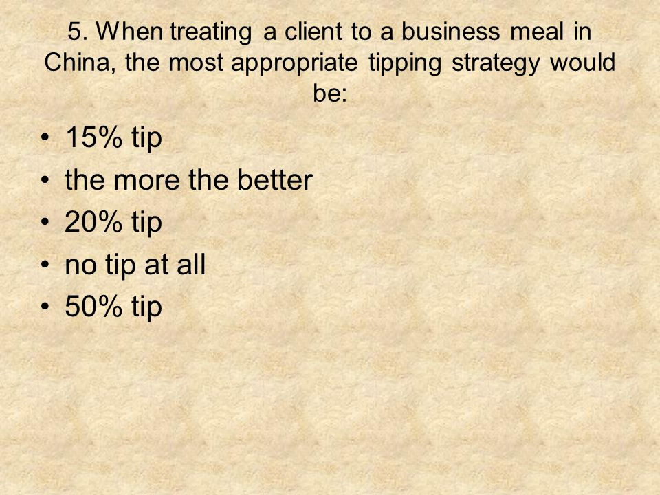 5. When treating a client to a business meal in China, the most appropriate tipping strategy would be: 15% tip the more the better 20% tip no tip at a