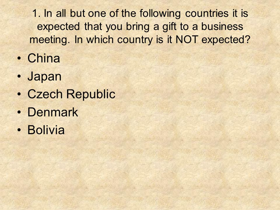 1. In all but one of the following countries it is expected that you bring a gift to a business meeting. In which country is it NOT expected? China Ja
