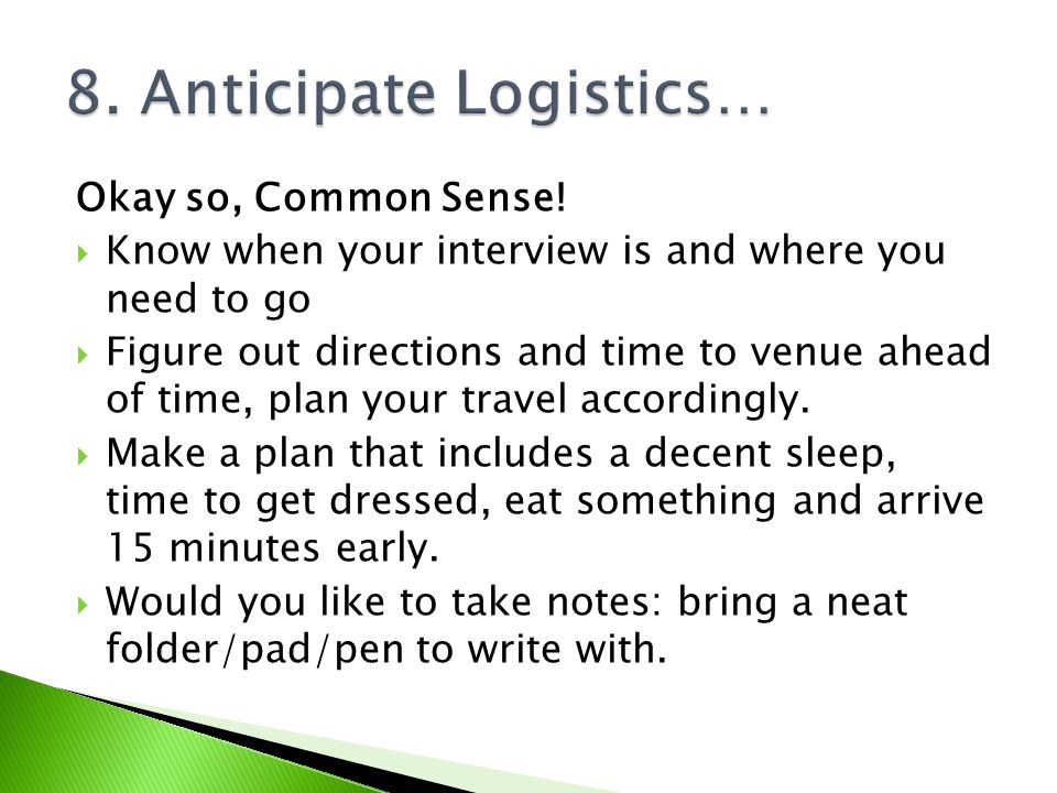 Okay so, Common Sense! Know when your interview is and where you need to go Figure out directions and time to venue ahead of time, plan your travel ac