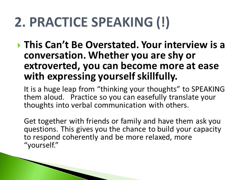 This Cant Be Overstated. Your interview is a conversation. Whether you are shy or extroverted, you can become more at ease with expressing yourself sk