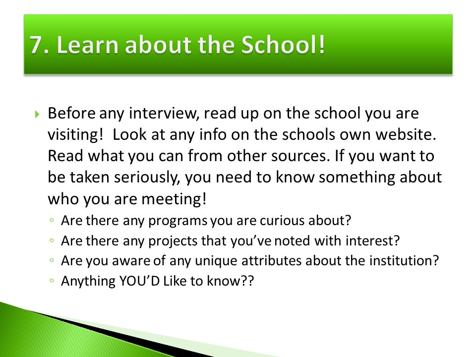 Before any interview, read up on the school you are visiting! Look at any info on the schools own website. Read what you can from other sources. If yo