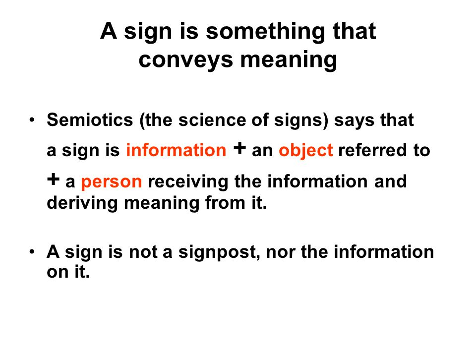 A sign is something that conveys meaning Semiotics (the science of signs) says that a sign is information + an object referred to + a person receiving