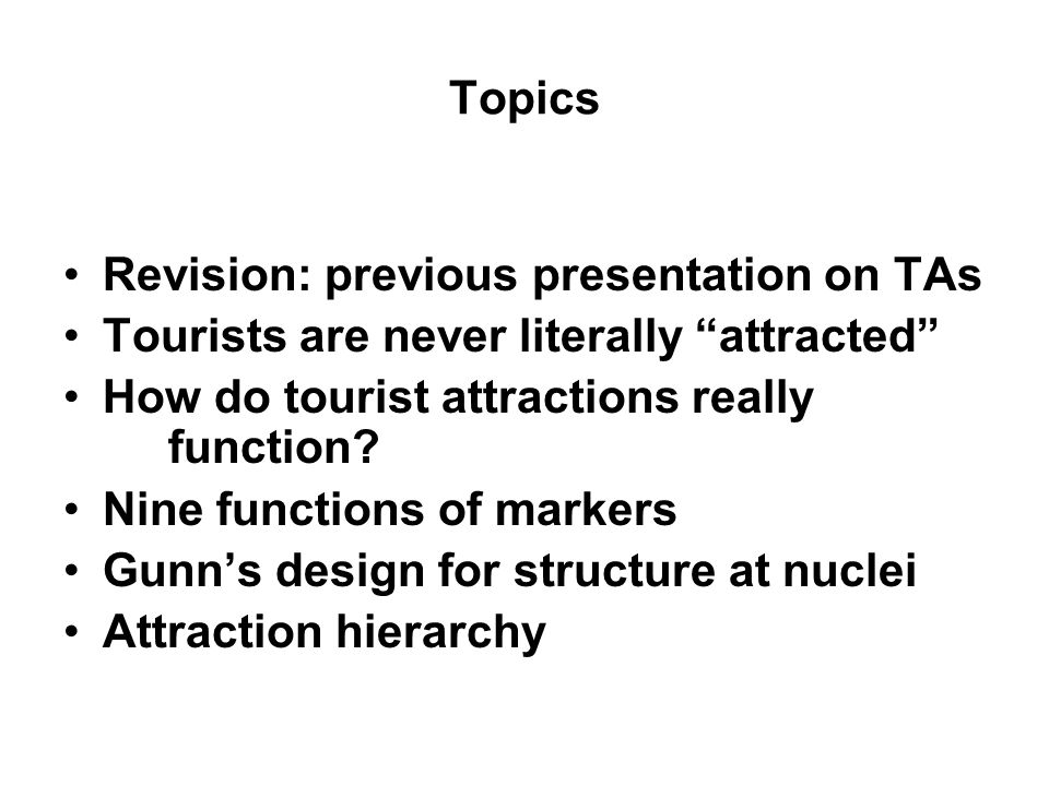 Topics Revision: previous presentation on TAs Tourists are never literally attracted How do tourist attractions really function? Nine functions of mar