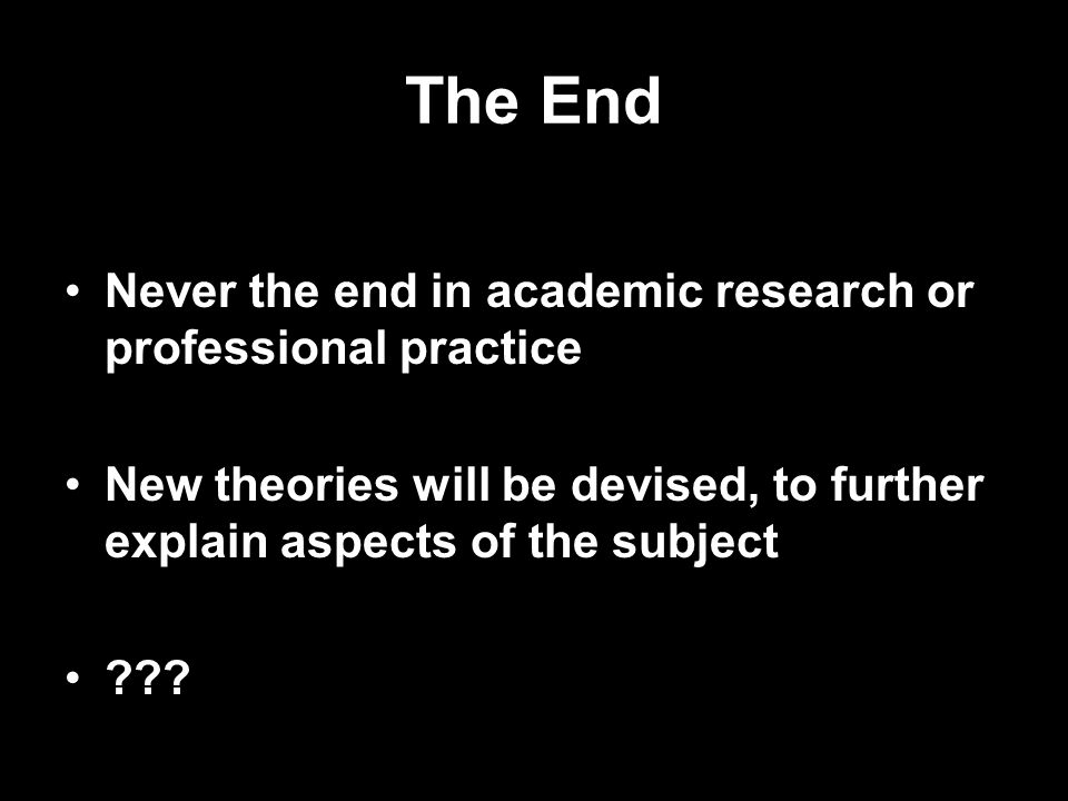 The End Never the end in academic research or professional practice New theories will be devised, to further explain aspects of the subject ???