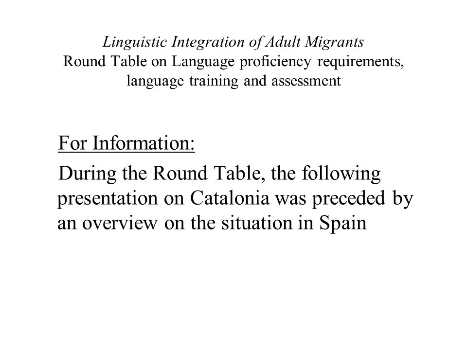 Linguistic Integration of Adult Migrants Round Table on Language proficiency requirements, language training and assessment For Information: During th