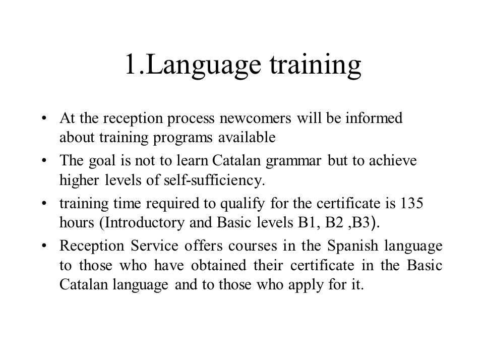 1.Language training At the reception process newcomers will be informed about training programs available The goal is not to learn Catalan grammar but to achieve higher levels of self-sufficiency.
