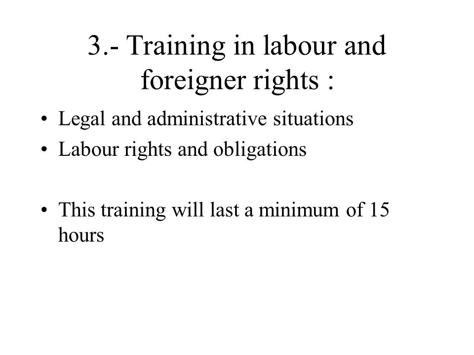 3.- Training in labour and foreigner rights : Legal and administrative situations Labour rights and obligations This training will last a minimum of 1