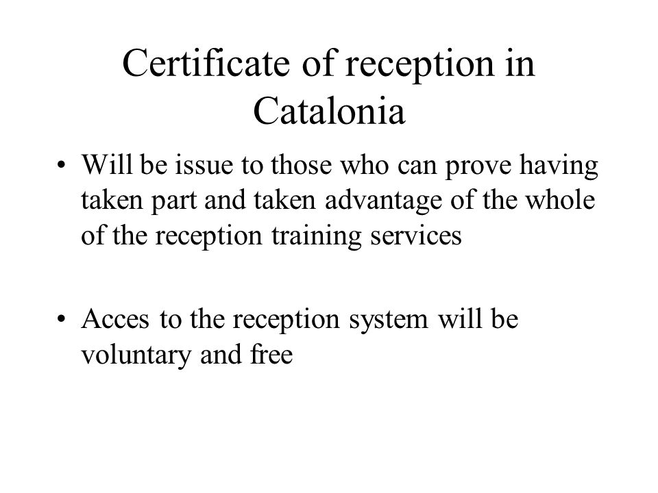 Certificate of reception in Catalonia Will be issue to those who can prove having taken part and taken advantage of the whole of the reception trainin