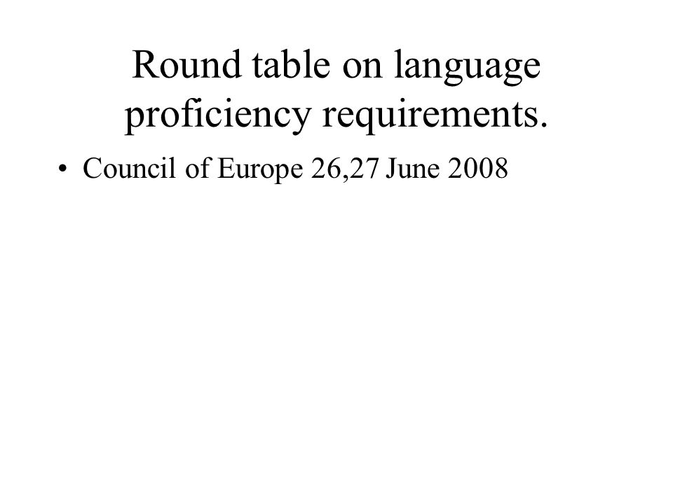 Round table on language proficiency requirements. Council of Europe 26,27 June 2008