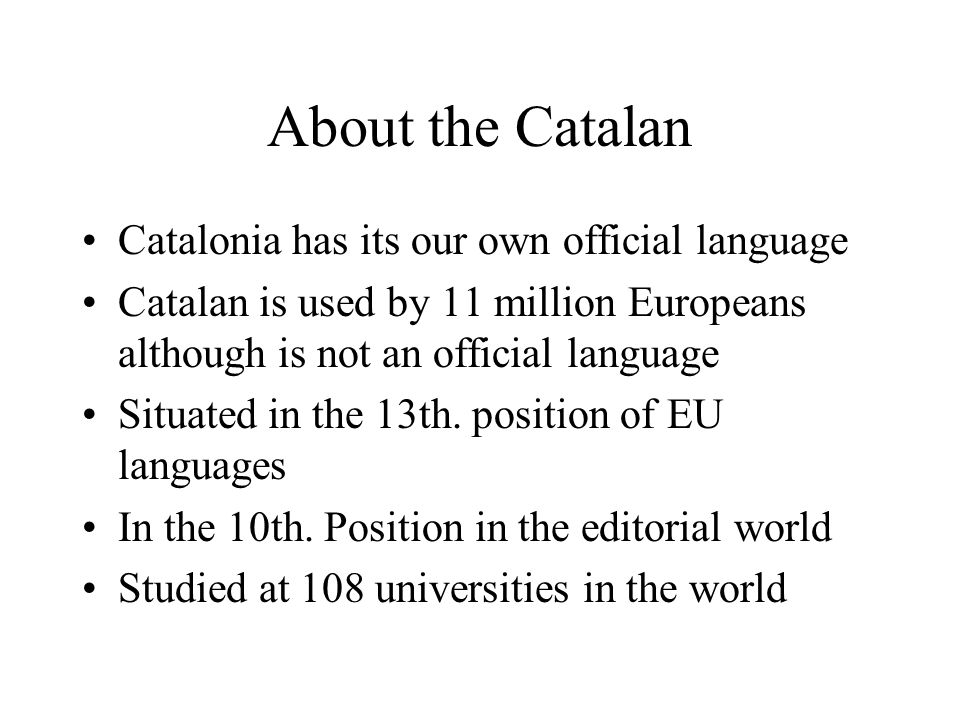 About the Catalan Catalonia has its our own official language Catalan is used by 11 million Europeans although is not an official language Situated in