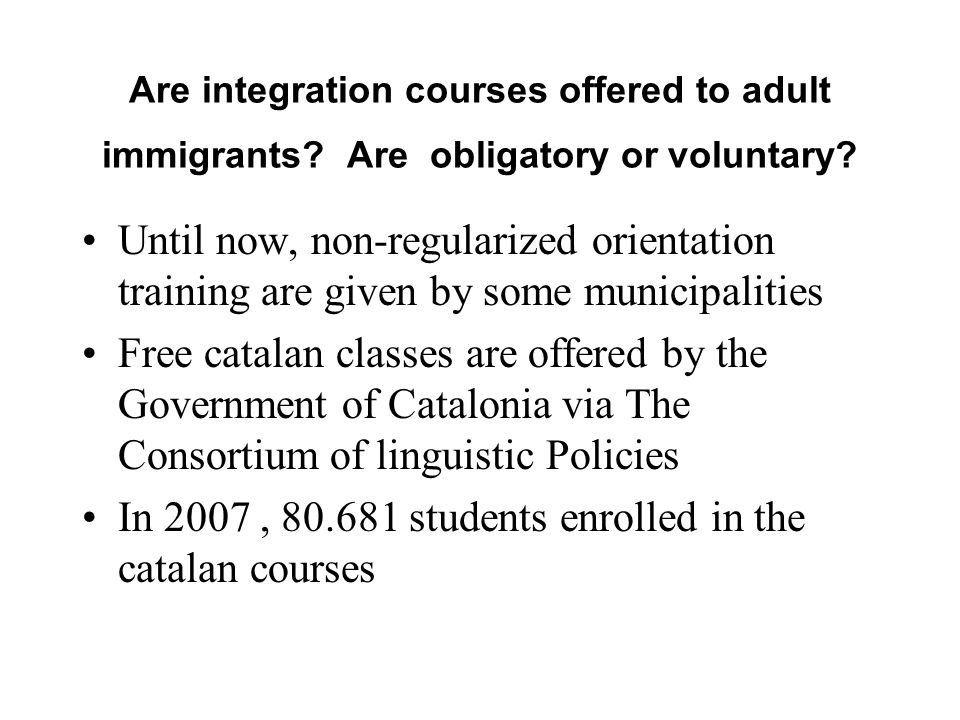 Are integration courses offered to adult immigrants? Are obligatory or voluntary? Until now, non-regularized orientation training are given by some mu