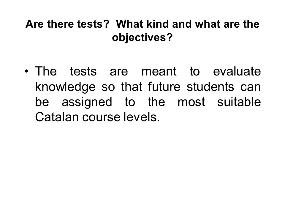 Are there tests? What kind and what are the objectives? The tests are meant to evaluate knowledge so that future students can be assigned to the most