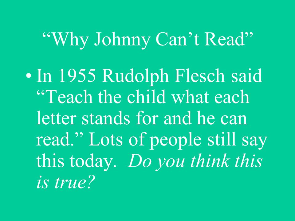 Why Johnny Cant Read In 1955 Rudolph Flesch said Teach the child what each letter stands for and he can read.