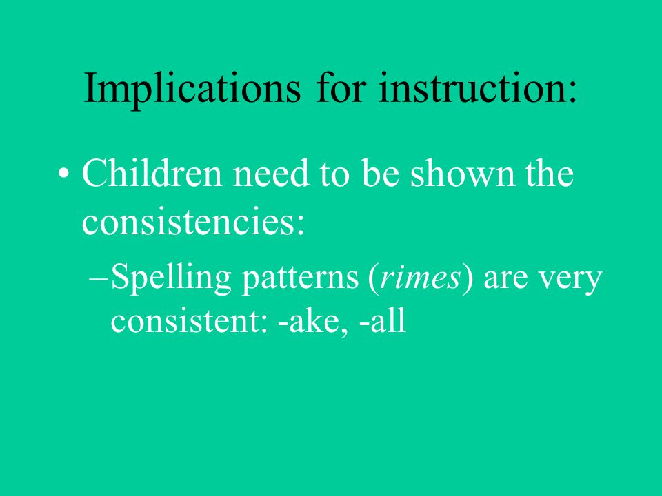 Implications for instruction: Children need to be shown the consistencies: –Spelling patterns (rimes) are very consistent: -ake, -all