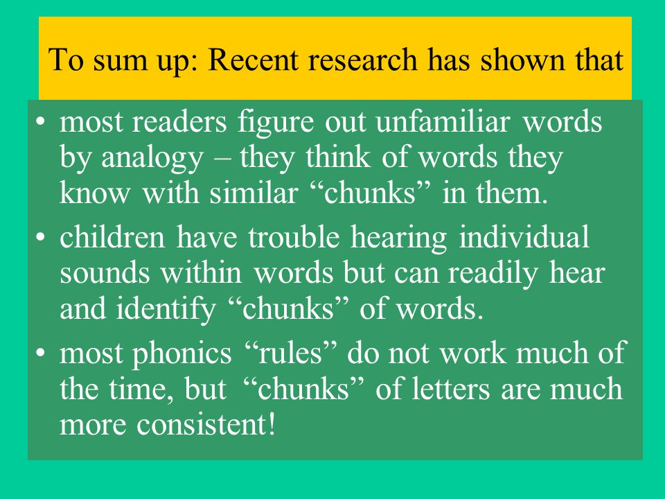 To sum up: Recent research has shown that most readers figure out unfamiliar words by analogy – they think of words they know with similar chunks in them.