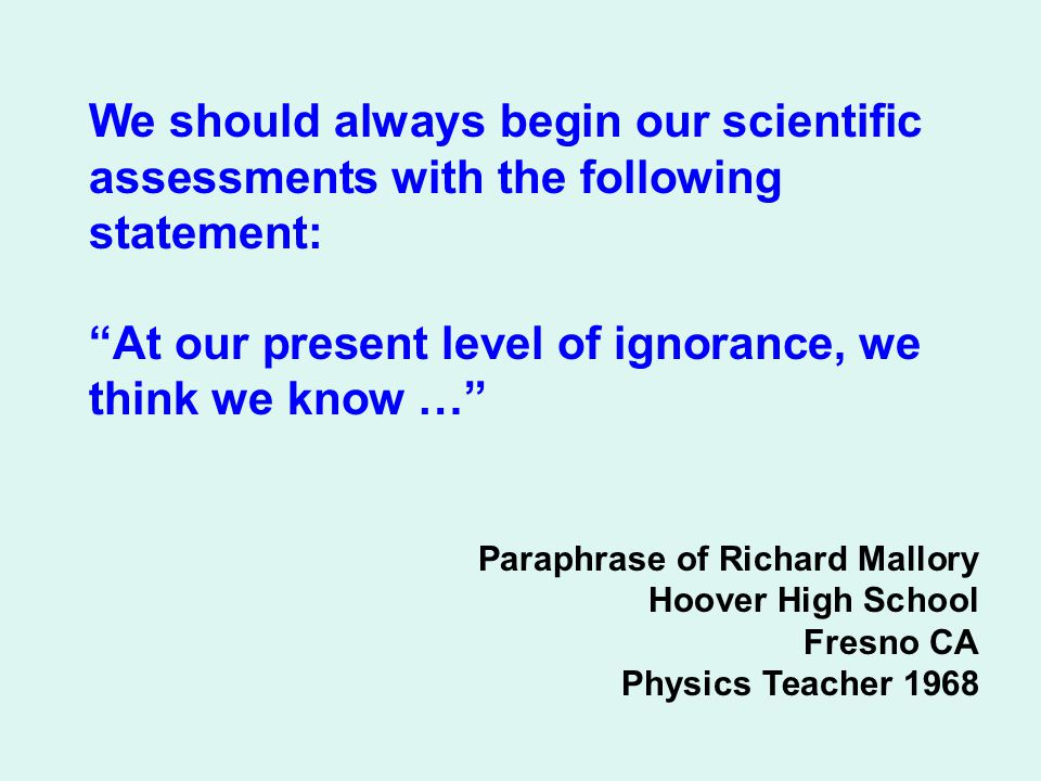 We should always begin our scientific assessments with the following statement: At our present level of ignorance, we think we know … Paraphrase of Richard Mallory Hoover High School Fresno CA Physics Teacher 1968