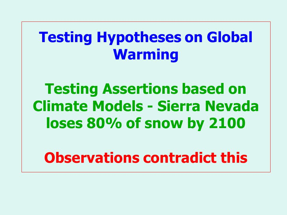 Testing Hypotheses on Global Warming Testing Assertions based on Climate Models - Sierra Nevada loses 80% of snow by 2100 Observations contradict this