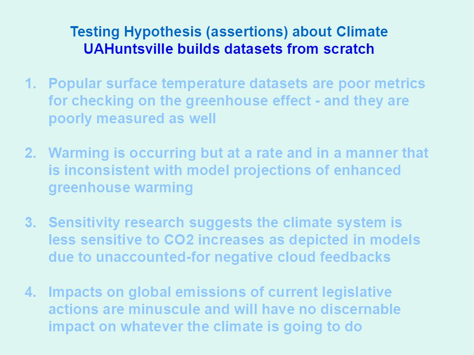 Testing Hypothesis (assertions) about Climate UAHuntsville builds datasets from scratch 1.Popular surface temperature datasets are poor metrics for checking on the greenhouse effect - and they are poorly measured as well 2.Warming is occurring but at a rate and in a manner that is inconsistent with model projections of enhanced greenhouse warming 3.Sensitivity research suggests the climate system is less sensitive to CO2 increases as depicted in models due to unaccounted-for negative cloud feedbacks 4.Impacts on global emissions of current legislative actions are minuscule and will have no discernable impact on whatever the climate is going to do