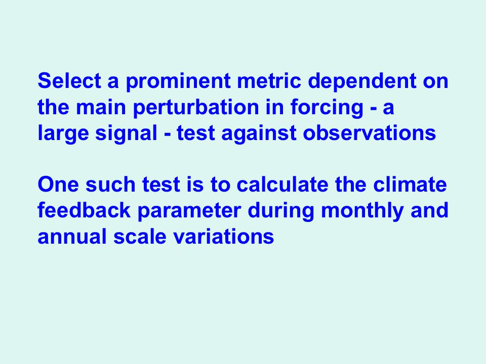 Select a prominent metric dependent on the main perturbation in forcing - a large signal - test against observations One such test is to calculate the climate feedback parameter during monthly and annual scale variations
