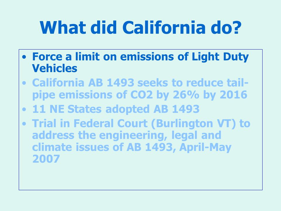 What did California do? Force a limit on emissions of Light Duty Vehicles California AB 1493 seeks to reduce tail- pipe emissions of CO2 by 26% by 201