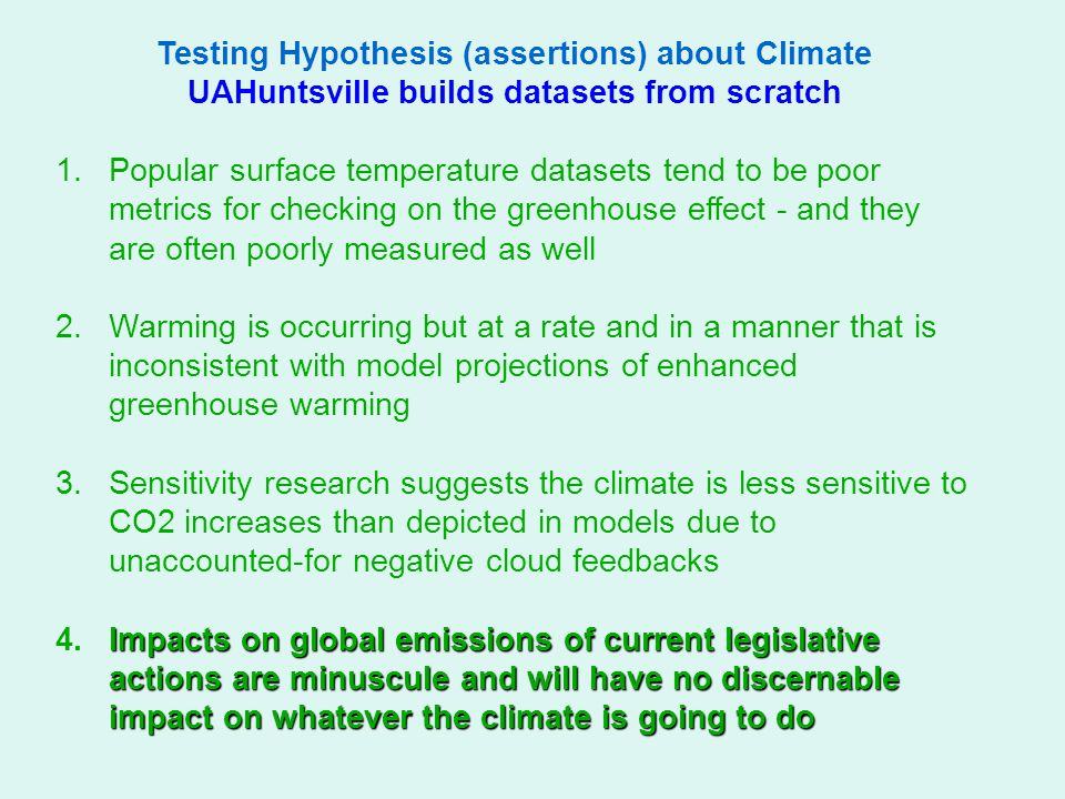 Testing Hypothesis (assertions) about Climate UAHuntsville builds datasets from scratch 1.Popular surface temperature datasets tend to be poor metrics for checking on the greenhouse effect - and they are often poorly measured as well 2.Warming is occurring but at a rate and in a manner that is inconsistent with model projections of enhanced greenhouse warming 3.Sensitivity research suggests the climate is less sensitive to CO2 increases than depicted in models due to unaccounted-for negative cloud feedbacks Impacts on global emissions of current legislative actions are minuscule and will have no discernable impact on whatever the climate is going to do 4.Impacts on global emissions of current legislative actions are minuscule and will have no discernable impact on whatever the climate is going to do