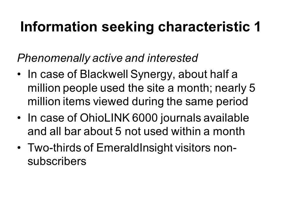 Information seeking characteristic 1 Phenomenally active and interested In case of Blackwell Synergy, about half a million people used the site a month; nearly 5 million items viewed during the same period In case of OhioLINK 6000 journals available and all bar about 5 not used within a month Two-thirds of EmeraldInsight visitors non- subscribers
