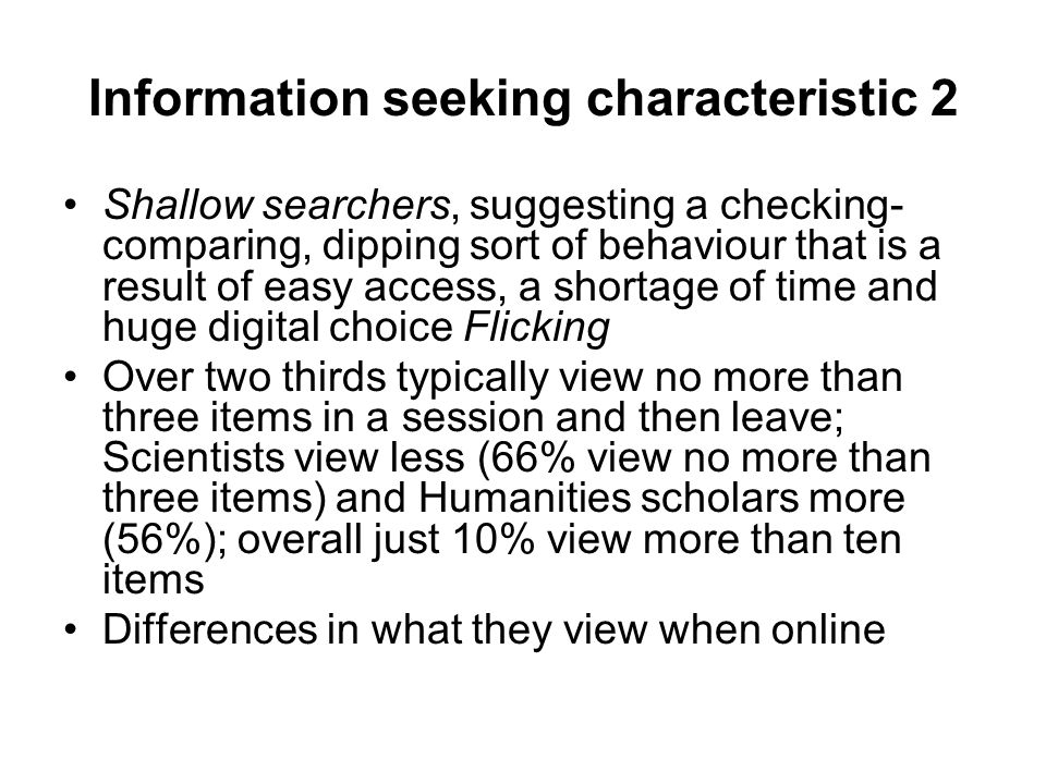 Information seeking characteristic 2 Shallow searchers, suggesting a checking- comparing, dipping sort of behaviour that is a result of easy access, a shortage of time and huge digital choice Flicking Over two thirds typically view no more than three items in a session and then leave; Scientists view less (66% view no more than three items) and Humanities scholars more (56%); overall just 10% view more than ten items Differences in what they view when online