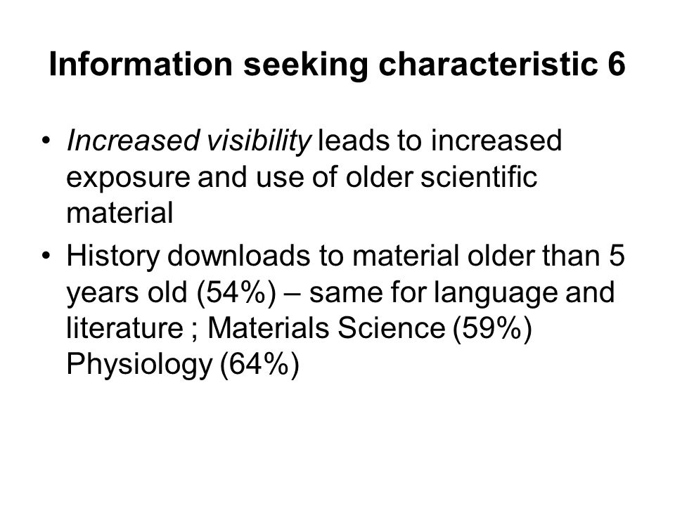 Information seeking characteristic 6 Increased visibility leads to increased exposure and use of older scientific material History downloads to material older than 5 years old (54%) – same for language and literature ; Materials Science (59%) Physiology (64%)