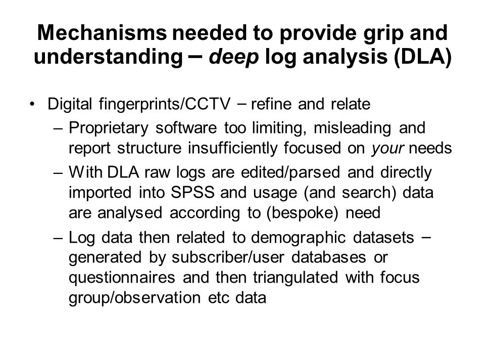 Mechanisms needed to provide grip and understanding – deep log analysis (DLA) Digital fingerprints/CCTV – refine and relate –Proprietary software too limiting, misleading and report structure insufficiently focused on your needs –With DLA raw logs are edited/parsed and directly imported into SPSS and usage (and search) data are analysed according to (bespoke) need –Log data then related to demographic datasets – generated by subscriber/user databases or questionnaires and then triangulated with focus group/observation etc data