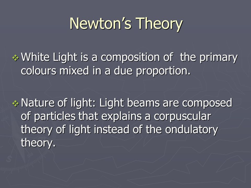 Newtons Theory White Light is a composition of the primary colours mixed in a due proportion.
