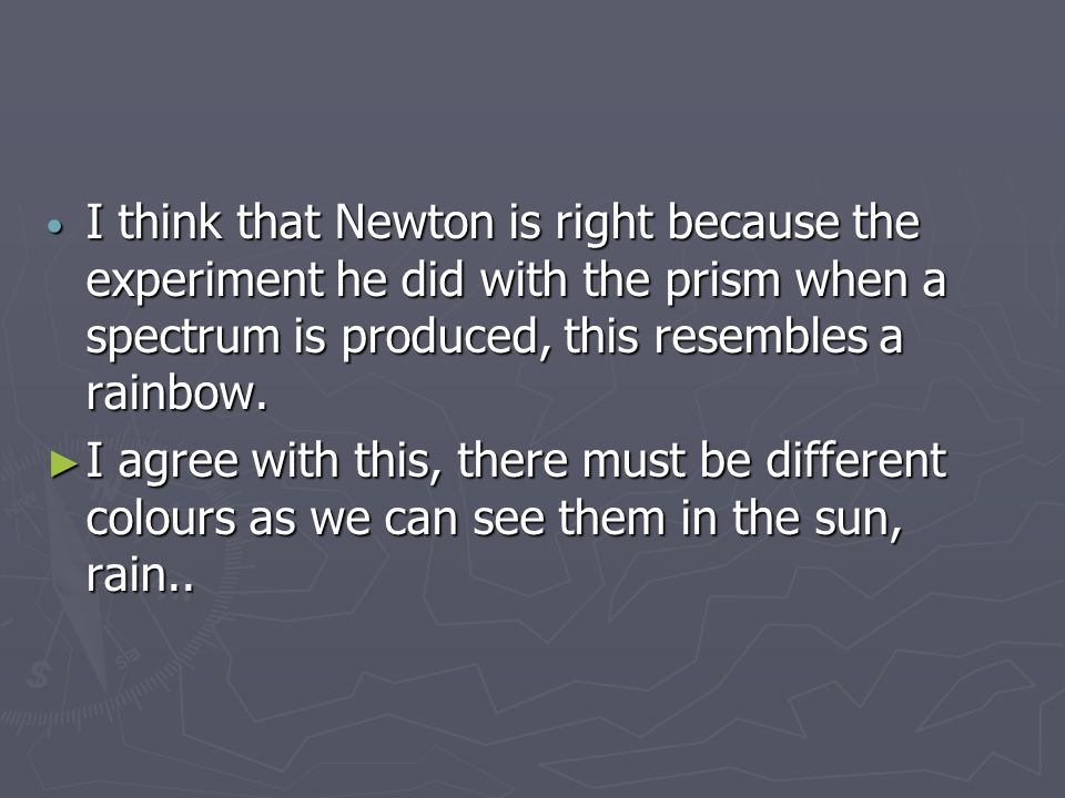 I think that Newton is right because the experiment he did with the prism when a spectrum is produced, this resembles a rainbow.